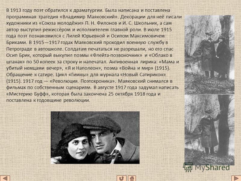 В 1913 году поэт обратился к драматургии. Была написана и поставлена программная трагедия «Владимир Маяковский». Декорации для неё писали художники из «Союза молодёжи» П. Н. Филонов и И. С. Школьник, а сам автор выступил режиссёром и исполнителем гла