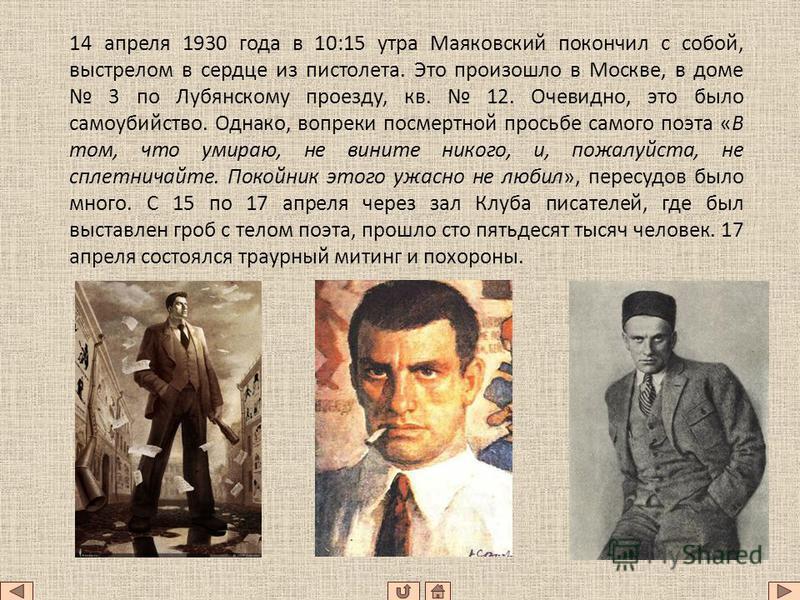 14 апреля 1930 года в 10:15 утра Маяковский покончил с собой, выстрелом в сердце из пистолета. Это произошло в Москве, в доме 3 по Лубянскому проезду, кв. 12. Очевидно, это было самоубийство. Однако, вопреки посмертной просьбе самого поэта «В том, чт
