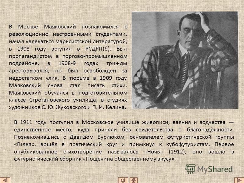 В Москве Маяковский познакомился с революционно настроенными студентами, начал увлекаться марксистской литературой, в 1908 году вступил в РСДРП(б). Был пропагандистом в торгово-промышленном подрайоне, в 1908-9 годах трижды арестовывался, но был освоб