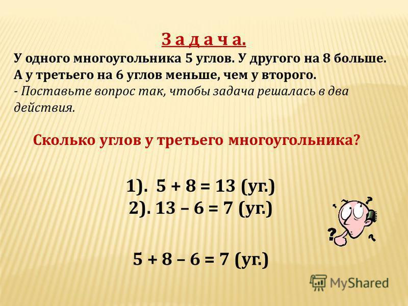 З а д а ч а. У одного многоугольника 5 углов. У другого на 8 больше. А у третьего на 6 углов меньше, чем у второго. - Поставьте вопрос так, чтобы задача решалась в два действия. Сколько углов у третьего многоугольника ? 1). 5 + 8 = 13 ( уг.) 2). 13 –