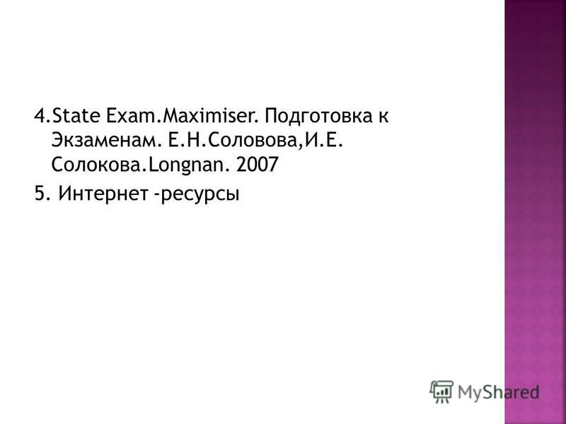 4. State Exam.Maximiser. Подготовка к Экзаменам. Е.Н.Соловова,И.Е. Солокова.Longnan. 2007 5. Интернет -ресурсы