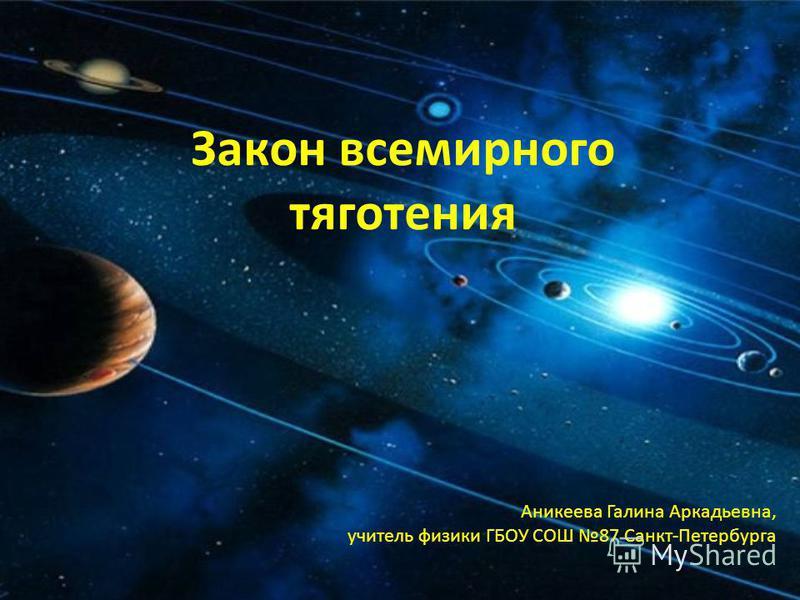 Закон всемирного тяготения Аникеева Галина Аркадьевна, учитель физики ГБОУ СОШ 87 Санкт-Петербурга