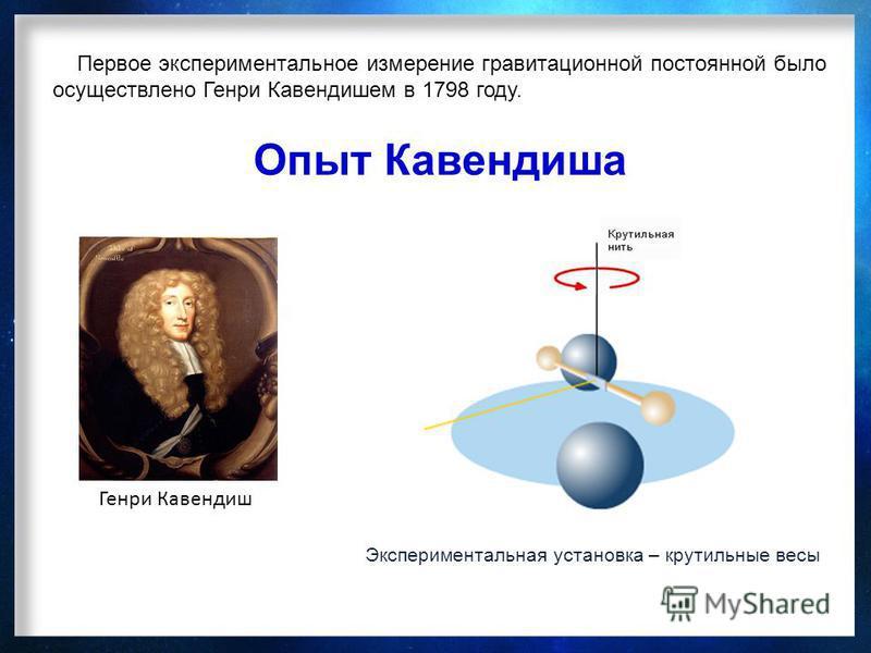 Опыт Кавендиша Генри Кавендиш Первое экспериментальное измерение гравитационной постоянной было осуществлено Генри Кавендишем в 1798 году. Экспериментальная установка – крутильные весы