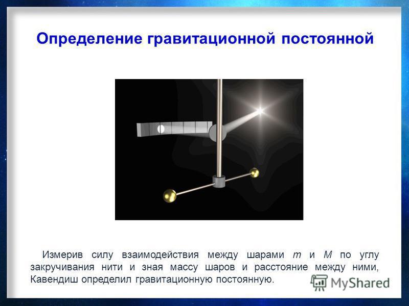 Измерив силу взаимодействия между шарами m и M по углу закручивания нити и зная массу шаров и расстояние между ними, Кавендиш определил гравитационную постоянную. Определение гравитационной постоянной