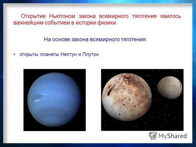 Открытие Ньютоном закона всемирного тяготения явилось важнейшим событием в истории физики. На основе закона всемирного тяготения: открыты планеты Нептун и Плутон