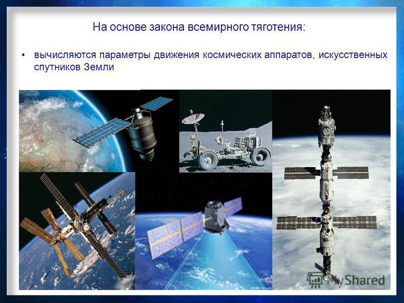 На основе закона всемирного тяготения: вычисляются параметры движения космических аппаратов, искусственных спутников Земли