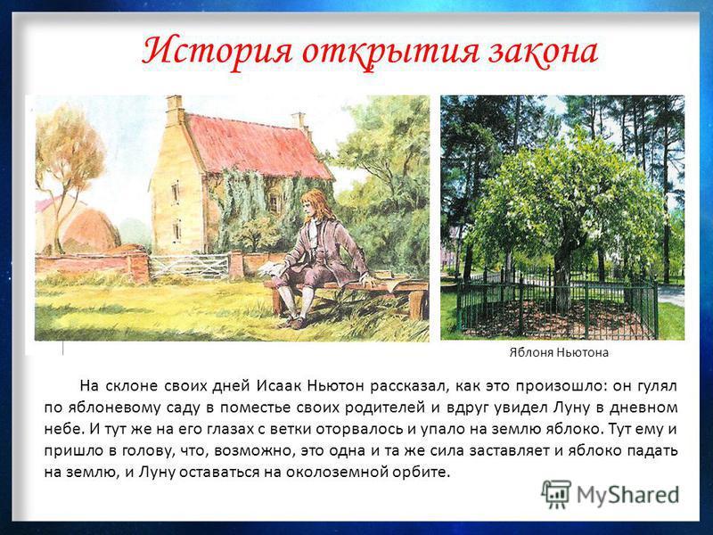 История открытия закона На склоне своих дней Исаак Ньютон рассказал, как это произошло: он гулял по яблоневому саду в поместье своих родителей и вдруг увидел Луну в дневном небе. И тут же на его глазах с ветки оторвалось и упало на землю яблоко. Тут