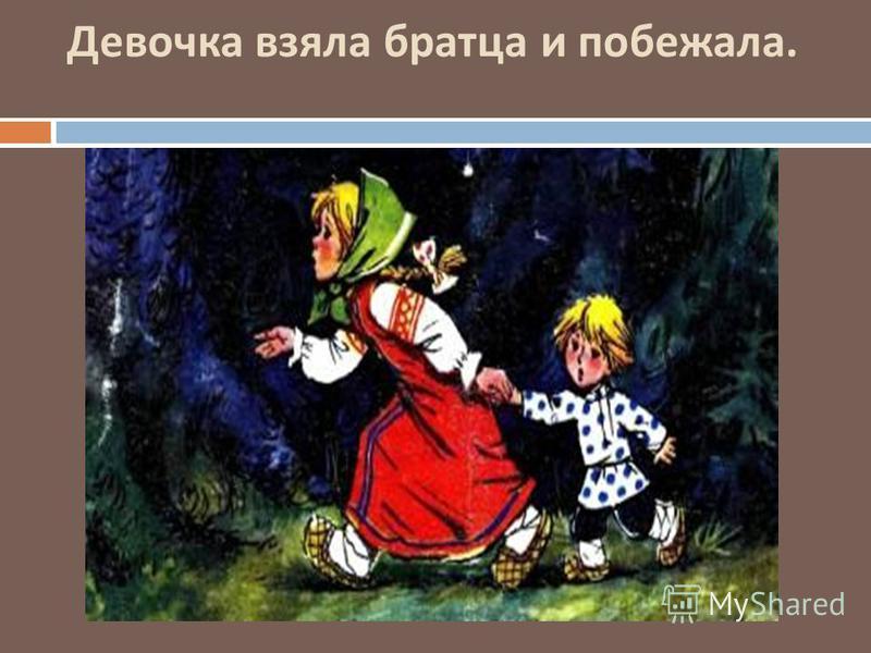 Девочка взяла братца и побежала.