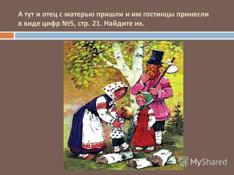 А тут и отец с матерью пришли и им гостинцы принесли в виде цифр 5, стр. 21. Найдите их.