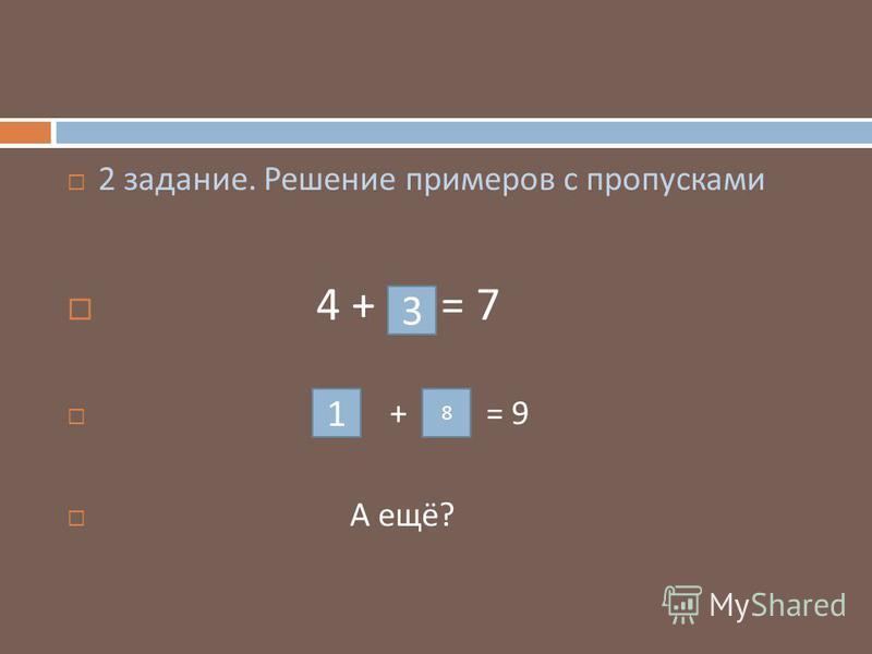 2 задание. Решение примеров с пропусками 4 + = 7 + = 9 А ещё ? 1 8 3