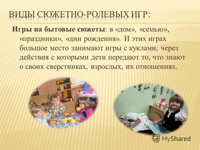 Игры на бытовые сюжеты: в «дом», «семью», «праздники», «дни рождения». И этих играх большое место занимают игры с куклами, через действия с которыми дети передают то, что знают о своих сверстниках, взрослых, их отношениях.