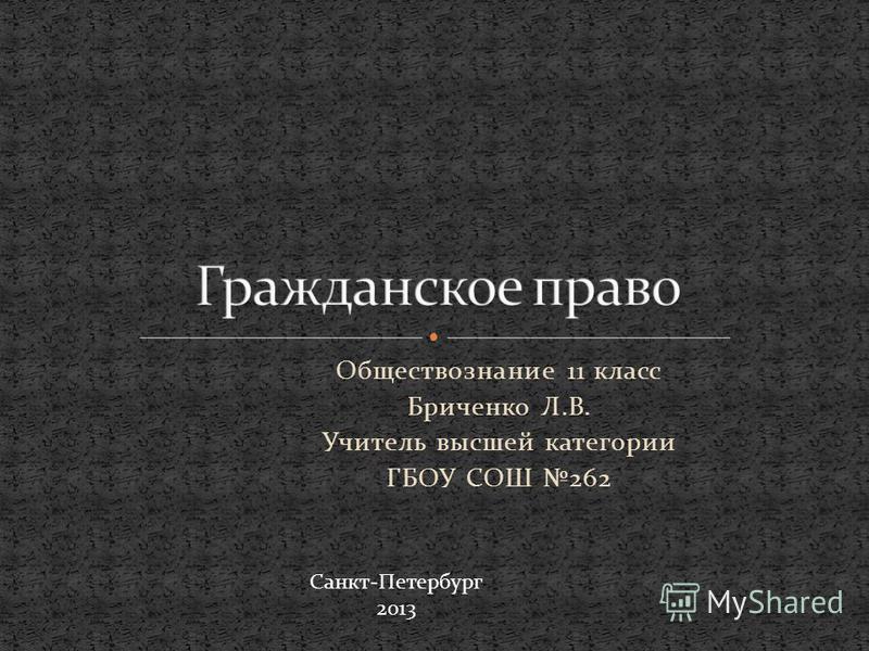 Обществознание 11 класс Бриченко Л.В. Учитель высшей категории ГБОУ СОШ 262 Санкт-Петербург 2013