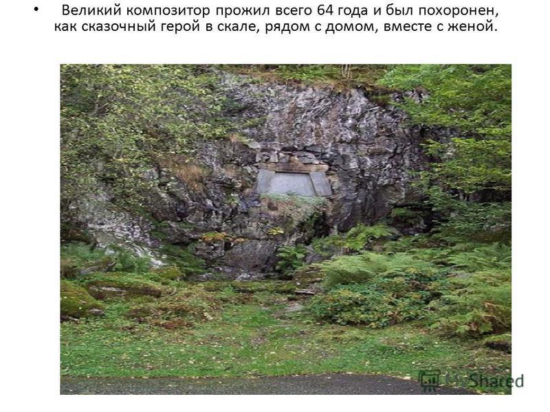 Великий композитор прожил всего 64 года и был похоронен, как сказочный герой в скале, рядом с домом, вместе с женой.