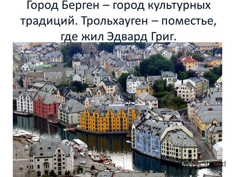 Город Берген – город культурных традиций. Трольхауген – поместье, где жил Эдвард Григ.