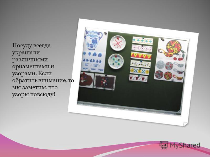 Посуду всегда украшали различными орнаментами и узорами. Если обратить внимание, то мы заметим, что узоры повсюду!