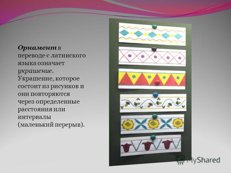 Орнамент в переводе с латинского языка означает украшение. Украшение, которое состоит из рисунков и они повторяются через определенные расстояния или интервалы (маленький перерыв).