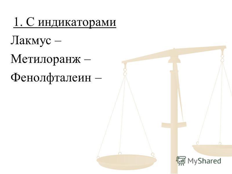 1. С индикаторами 1. С индикаторами Лакмус – Метилоранж – Фенолфталеин –