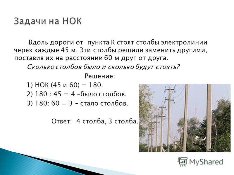 Вдоль дороги от пункта К стоят столбы электролинии через каждые 45 м. Эти столбы решили заменить другими, поставив их на расстоянии 60 м друг от друга. Сколько столбов было и сколько будут стоять? Решение: 1) НОК (45 и 60) = 180. 2) 180 : 45 = 4 –был