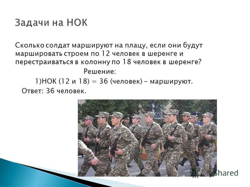 Сколько солдат маршируют на плацу, если они будут маршировать строем по 12 человек в шеренге и перестраиваться в колонну по 18 человек в шеренге? Решение: 1)НОК (12 и 18) = 36 (человек) – маршируют. Ответ: 36 человек.