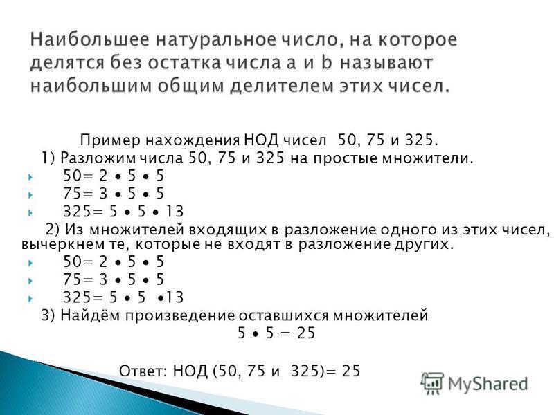 Пример нахождения НОД чисел 50, 75 и 325. 1) Разложим числа 50, 75 и 325 на простые множители. 50= 2 5 5 75= 3 5 5 325= 5 5 13 2) Из множителей входящих в разложение одного из этих чисел, вычеркнем те, которые не входят в разложение других. 50= 2 5 5