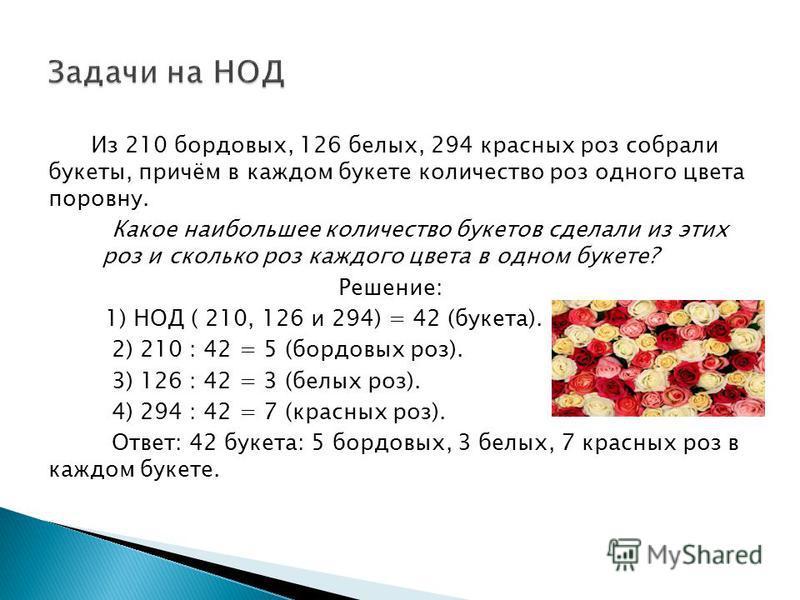 Из 210 бордовых, 126 белых, 294 красных роз собрали букеты, причём в каждом букете количество роз одного цвета поровну. Какое наибольшее количество букетов сделали из этих роз и сколько роз каждого цвета в одном букете? Решение: 1) НОД ( 210, 126 и 2