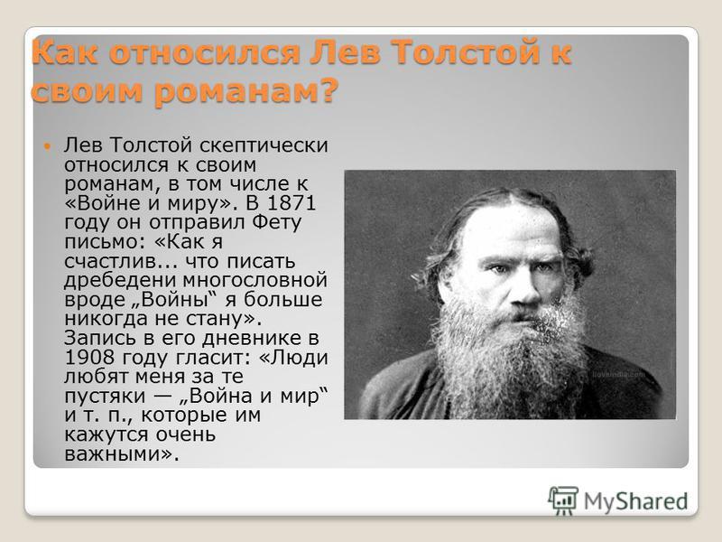 Как относился Лев Толстой к своим романам? Лев Толстой скептически относился к своим романам, в том числе к «Войне и миру». В 1871 году он отправил Фету письмо: «Как я счастлив... что писать дребедени многословной вроде Войны я больше никогда не стан