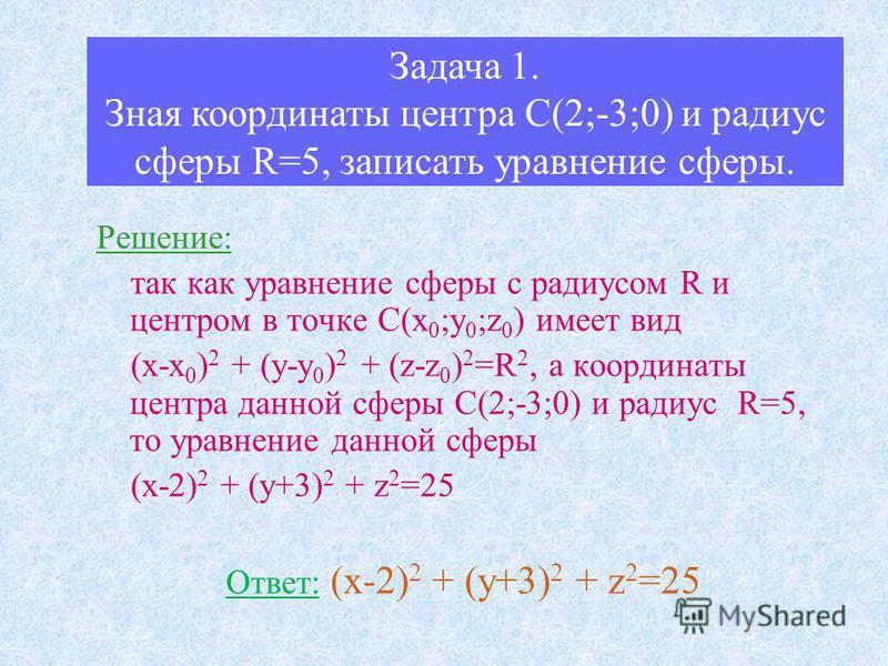 Задача 1. Зная координаты центра С(2;-3;0) и радиус сферы R=5, записать уравнение сферы. Решение: так как уравнение сферы с радиусом R и центром в точке С(х 0 ;у 0 ;z 0 ) имеет вид (х-х 0 ) 2 + (у-у 0 ) 2 + (z-z 0 ) 2 =R 2, а координаты центра данной