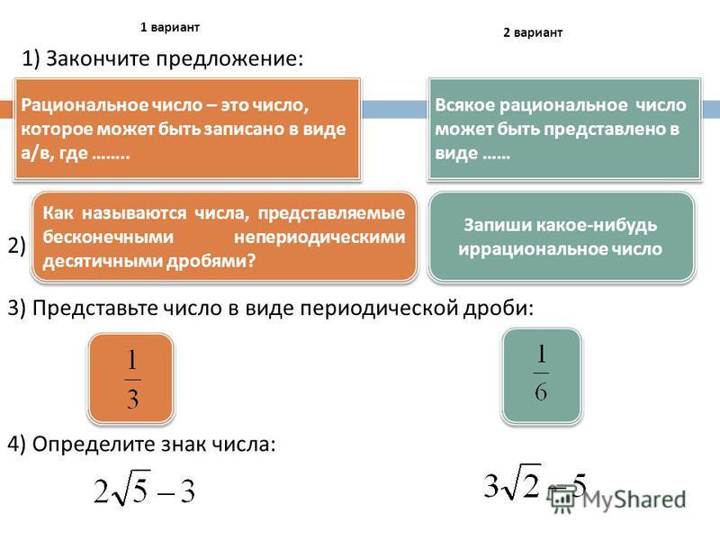 Рациональное число – это число, которое может быть записано в виде а / в, где …….. Всякое рациональное число может быть представлено в виде …… 1) Закончите предложение : 2 вариант 1 вариант 2) Как называются числа, представляемые бесконечными неперио