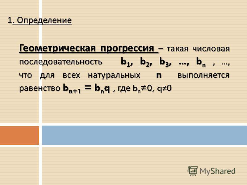 1. Определение Геометрическая прогрессия – такая числовая последовательность b 1, b 2, b 3, …, b n, …, что для всех натуральных n выполняется равенство b n+1 = b n q, где b n 0, q0