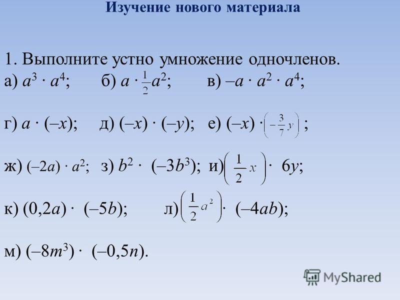Изучение нового материала 1. Выполните устно умножение одночленов. а) a 3 a 4 ; б) a a 2 ; в) –a a 2 a 4 ; г) a (–x); д) (–x) (–y); е) (–x) ; ж) (–2a) a 2 ; з) b 2 (–3b 3 ); и) 6y; к) (0,2a) (–5b);л) (–4ab); м) (–8m 3 ) (–0,5n).