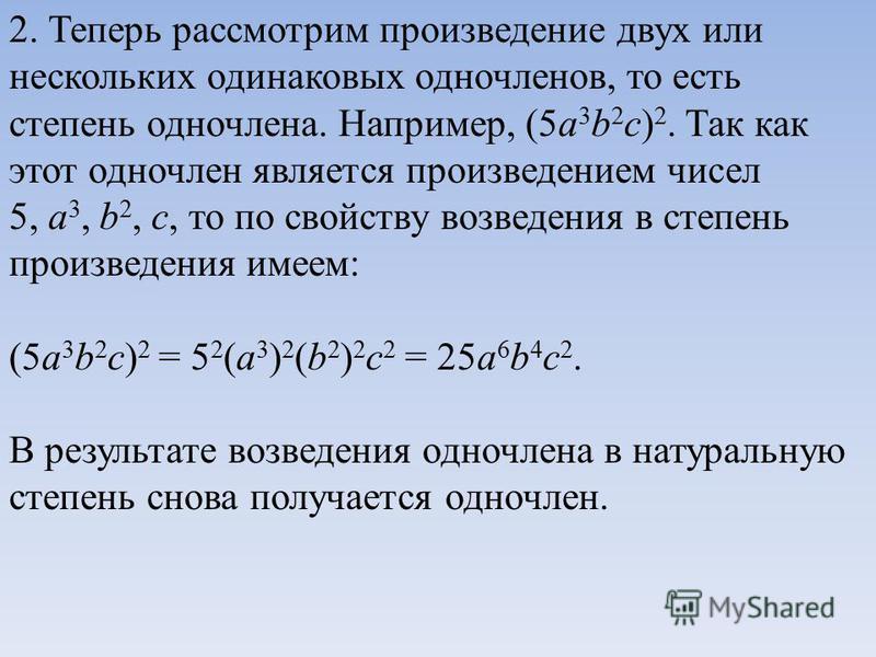 2. Теперь рассмотрим произведение двух или нескольких одинаковых одночленов, то есть степень одночлена. Например, (5a 3 b 2 c) 2. Так как этот одночлен является произведением чисел 5, a 3, b 2, c, то по свойству возведения в степень произведения имее