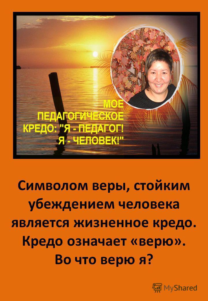 Символом веры, стойким убеждением человека является жизненное кредо. Кредо означает «верю». Во что верю я?