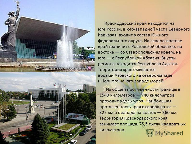 Краснодарский край находится на юге России, в юго-западной части Северного Кавказа и входит в состав Южного федерального округа. На северо-востоке край граничит с Ростовской областью, на востоке со Ставропольским краем, на юге с Республикой Абхазия.