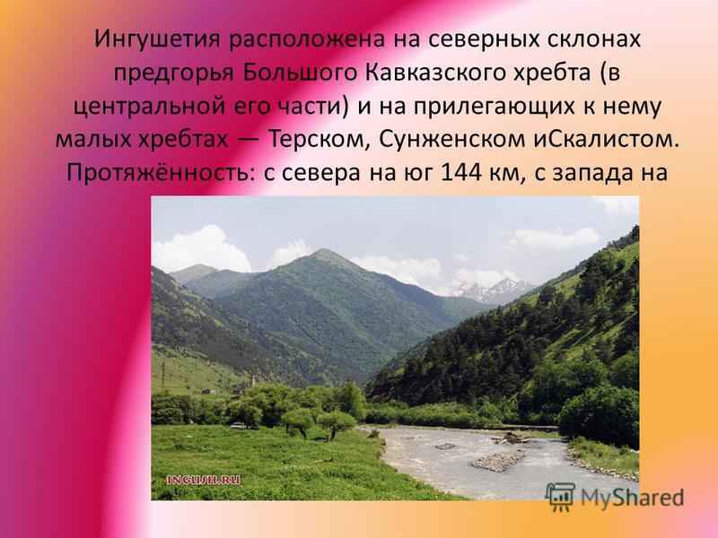 Ингушетия расположена на северных склонах предгорья Большого Кавказского хребта (в центральной его части) и на прилегающих к нему малых хребтах Терском, Сунженском иСкалистом. Протяжённость: с севера на юг 144 км, с запада на восток 72 км.