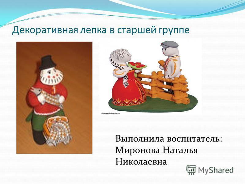 Декоративная лепка в старшей группе Выполнила воспитатель: Миронова Наталья Николаевна