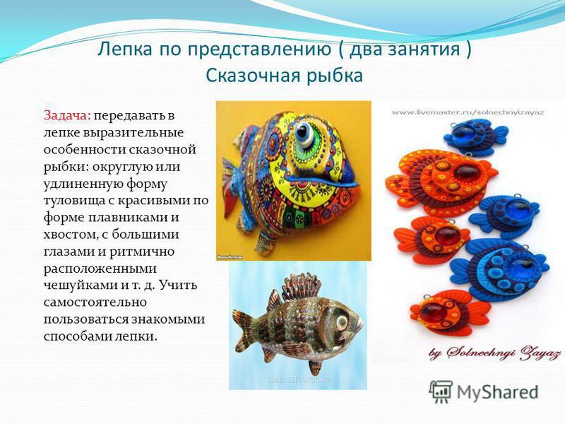 Лепка по представлению ( два занятия ) Сказочная рыбка Задача: передавать в лепке выразительные особенности сказочной рыбки: округлую или удлиненную форму туловища с красивыми по форме плавниками и хвостом, с большими глазами и ритмично расположенным