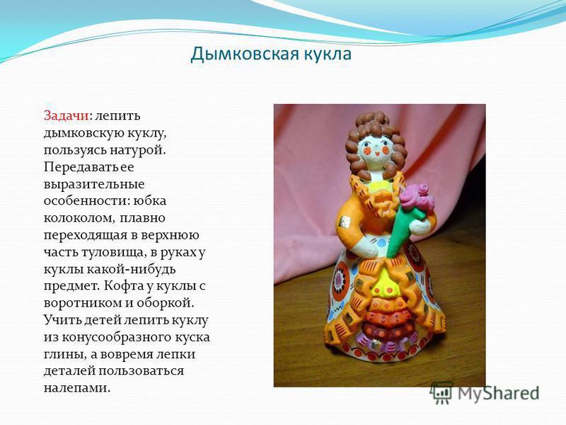 Дымковская кукла Задачи: лепить дымковскую куклу, пользуясь натурой. Передавать ее выразительные особенности: юбка колоколом, плавно переходящая в верхнюю часть туловища, в руках у куклы какой-нибудь предмет. Кофта у куклы с воротником и оборкой. Учи