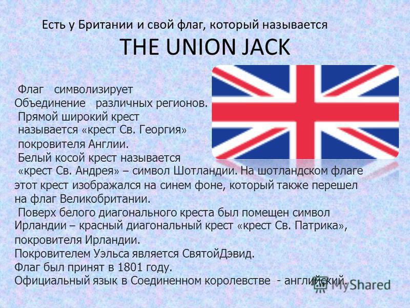 THE UNION JACK Флаг символизирует Объединение различных регионов. Прямой широкий крест называется « крест Св. Георгия » покровителя Англии. Белый косой крест называется « крест Св. Андрея » – символ Шотландии. На шотландском флаге этот крест изобража