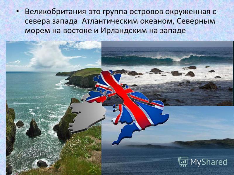 Великобритания это группа островов окруженная с севера запада Атлантическим океаном, Северным морем на востоке и Ирландским на западе