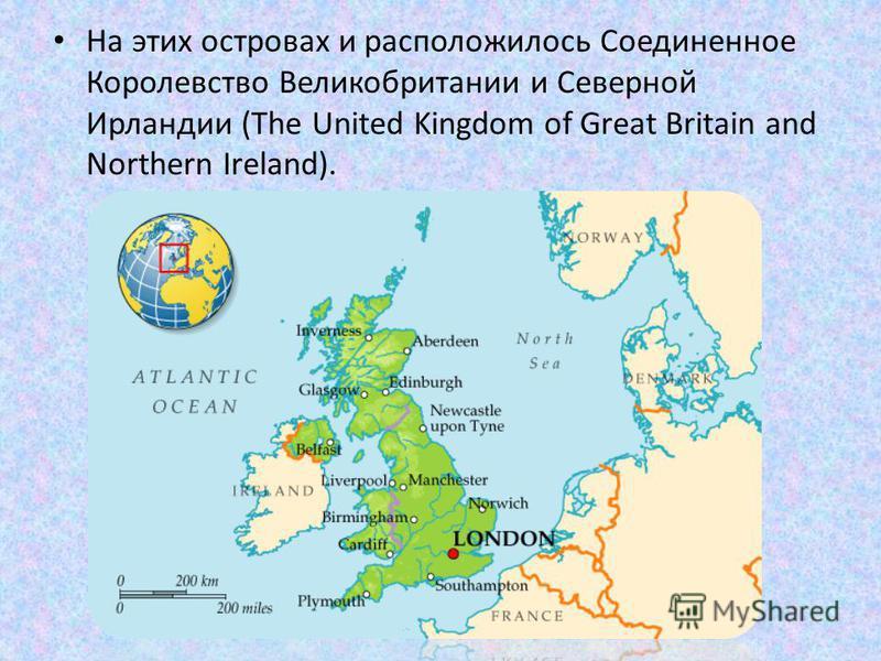 На этих островах и расположилось Соединенное Королевство Великобритании и Северной Ирландии (The United Kingdom of Great Britain and Northern Ireland).