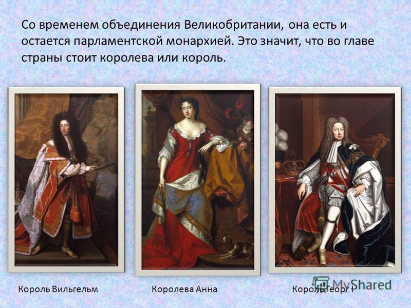 Со временем объединения Великобритании, она есть и остается парламентской монархией. Это значит, что во главе страны стоит королева или король. Король Вильгельм Королева Анна Король Георг I