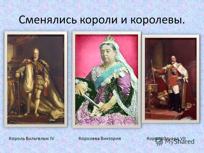 Сменялись короли и королевы. Король Вильгельм IVКоролева Виктория Король Эдуард VII
