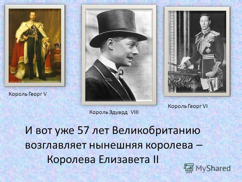 Король Георг V Король Эдуард VIII Король Георг VI И вот уже 57 лет Великобританию возглавляет нынешняя королева – Королева Елизавета II
