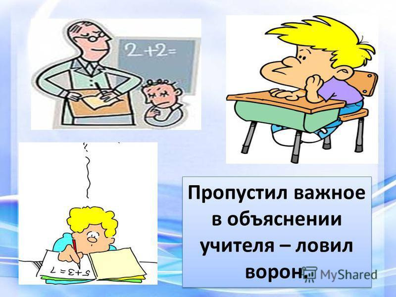 Пропустил важное в объяснении учителя – ловил ворон.