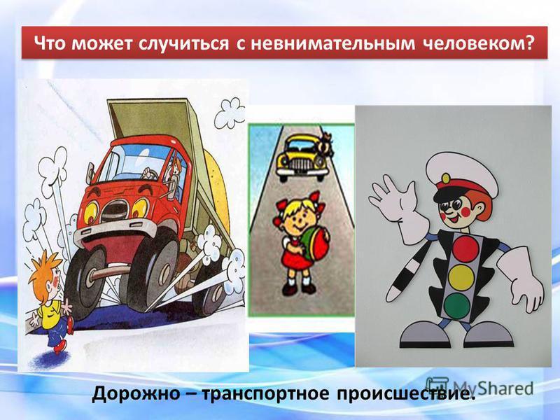 Что может случиться с невнимательным человеком? Дорожно – транспортное происшествие.
