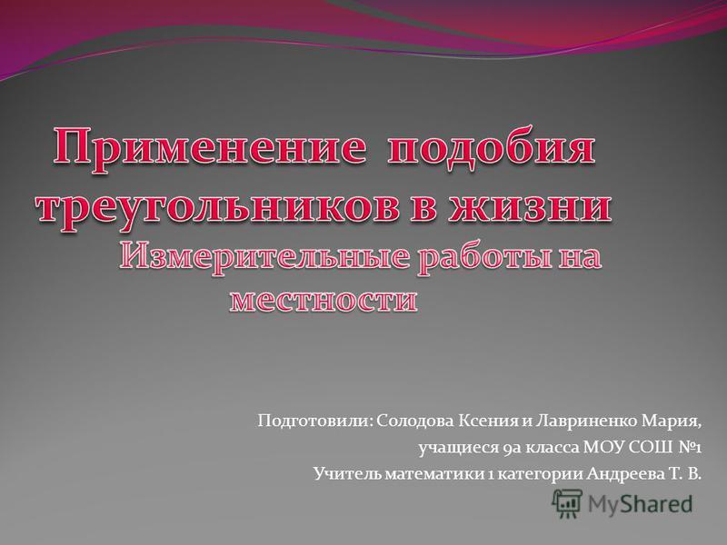 Подготовили: Солодова Ксения и Лавриненко Мария, учащиеся 9 а класса МОУ СОШ 1 Учитель математики 1 категории Андреева Т. В.