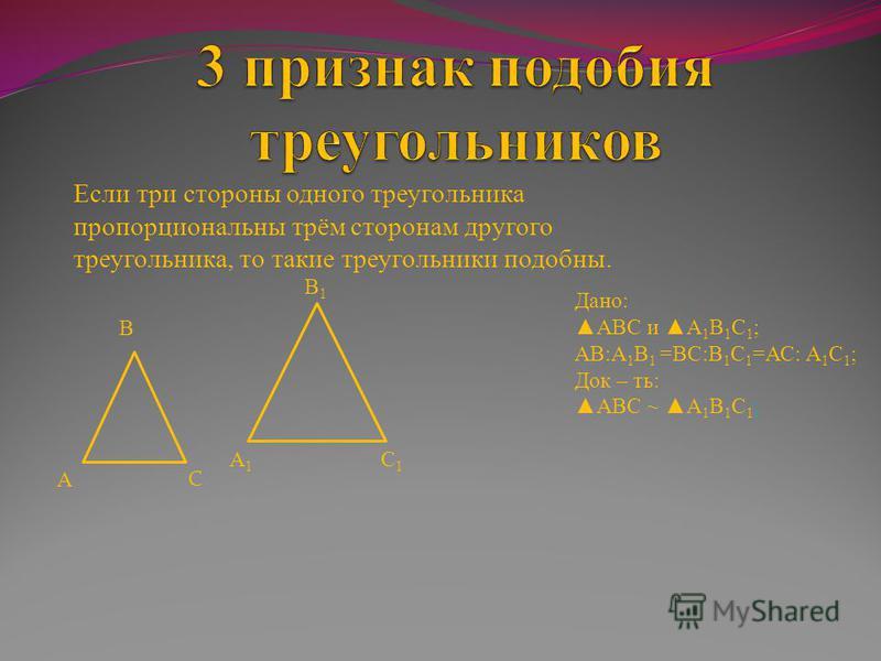 Если три стороны одного треугольника пропорциональны трём сторонам другого треугольника, то такие треугольники подобны. А А1А1 В В1В1 С1С1 С Дано: АВС и А 1 В 1 С 1 ; АВ:А 1 В 1 =ВС:В 1 С 1 =АС: А 1 С 1 ; Док – ть: АВС ~ А 1 В 1 С 1 ;