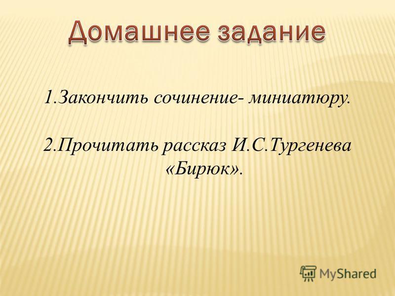 1. Закончить сочинение- миниатюру. 2. Прочитать рассказ И.С.Тургенева «Бирюк».