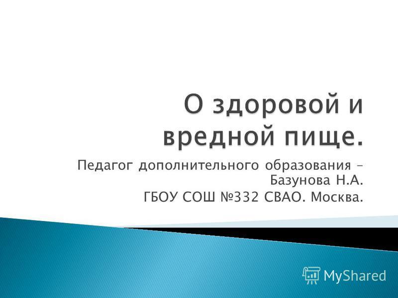 Педагог дополнительного образования – Базунова Н.А. ГБОУ СОШ 332 СВАО. Москва.