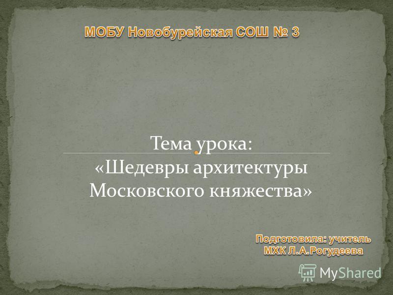 Тема урока: «Шедевры архитектуры Московского княжества»